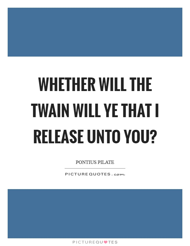 Whether will the twain will ye that I release unto you? Picture Quote #1