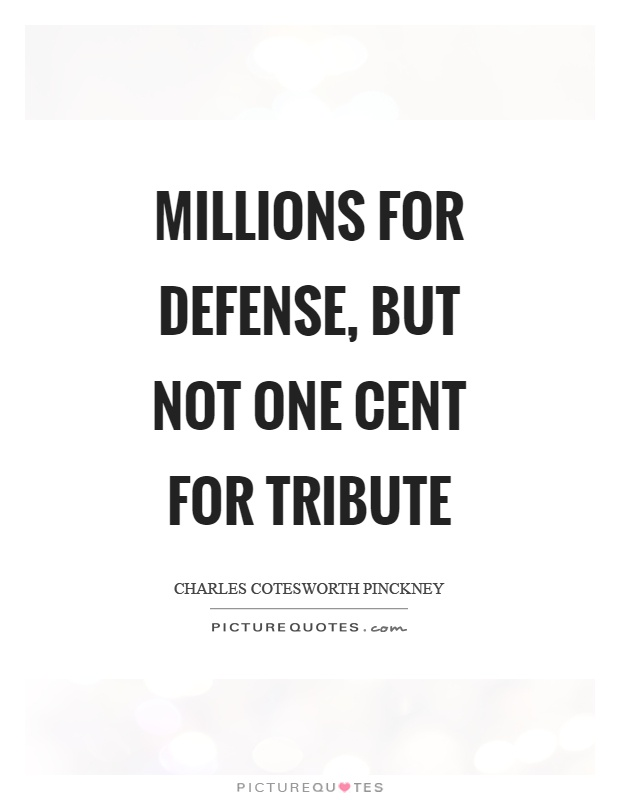 Millions for defense, but not one cent for tribute Picture Quote #1