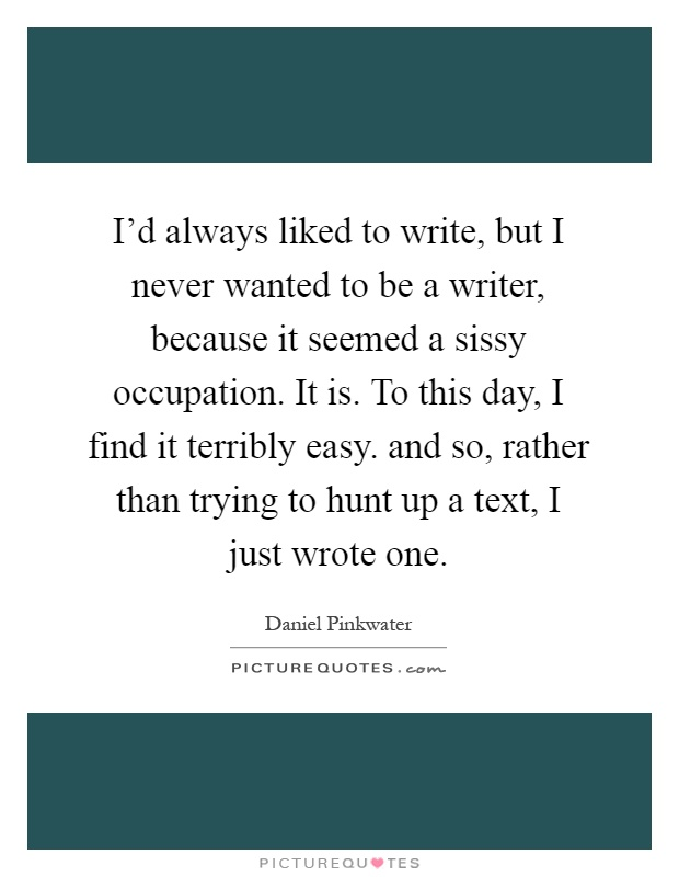 I'd always liked to write, but I never wanted to be a writer, because it seemed a sissy occupation. It is. To this day, I find it terribly easy. and so, rather than trying to hunt up a text, I just wrote one Picture Quote #1