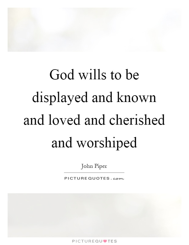 God wills to be displayed and known and loved and cherished and worshiped Picture Quote #1