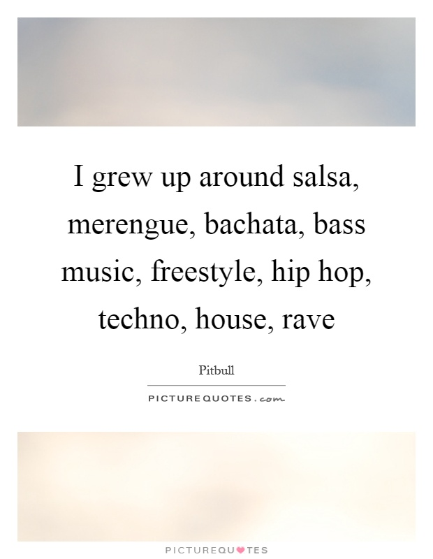 I grew up around salsa, merengue, bachata, bass music, freestyle, hip hop, techno, house, rave Picture Quote #1