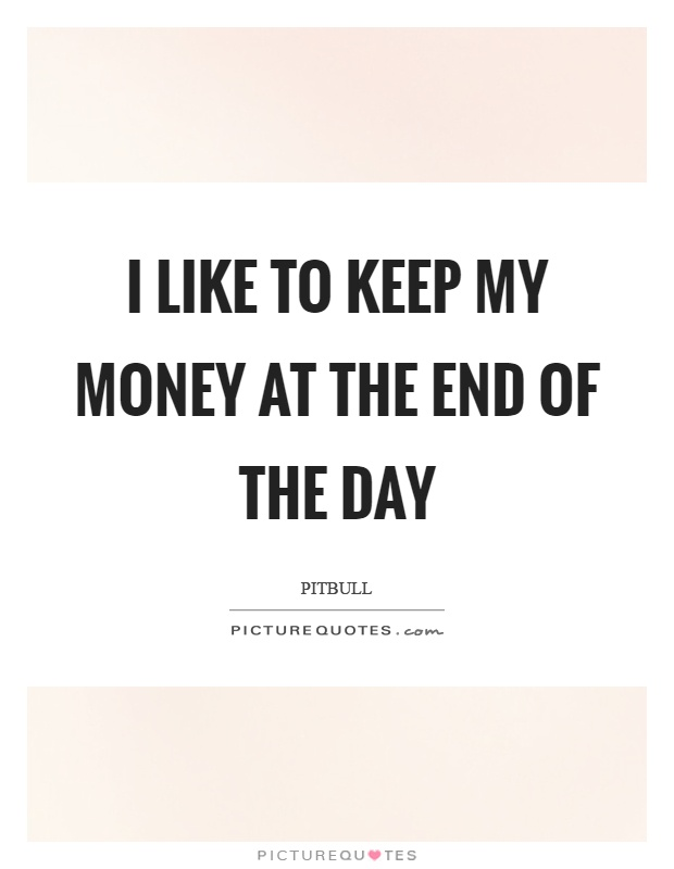 I like to keep my money at the end of the day Picture Quote #1