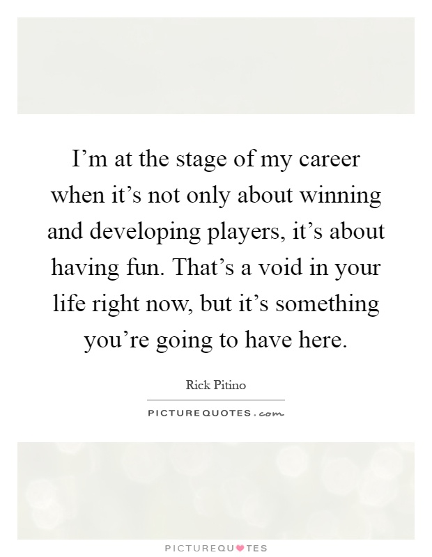 I'm at the stage of my career when it's not only about winning and developing players, it's about having fun. That's a void in your life right now, but it's something you're going to have here Picture Quote #1