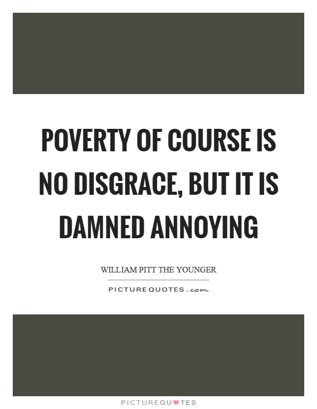 Poverty of course is no disgrace, but it is damned annoying Picture Quote #1