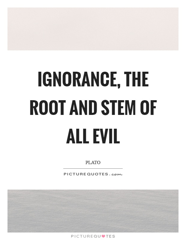 Ignorance, the root and stem of all evil Picture Quote #1
