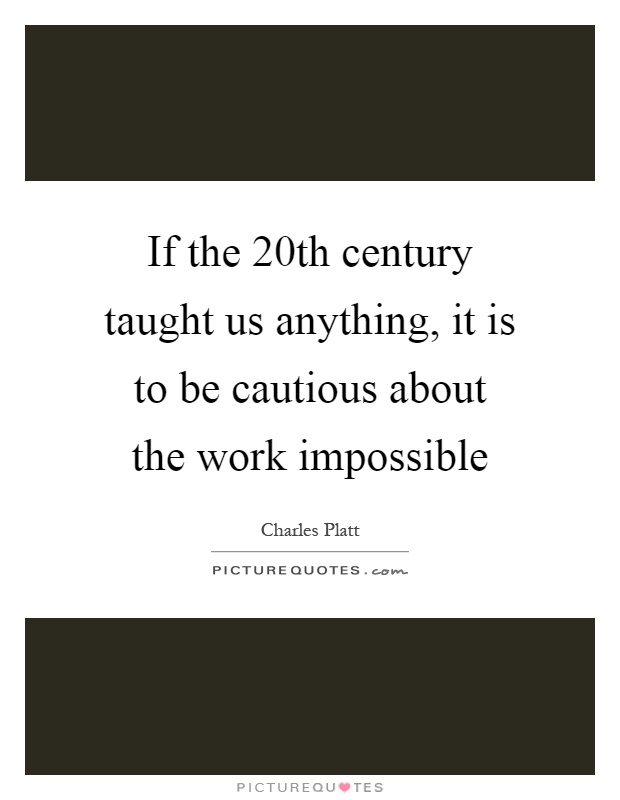 If the 20th century taught us anything, it is to be cautious about the work impossible Picture Quote #1