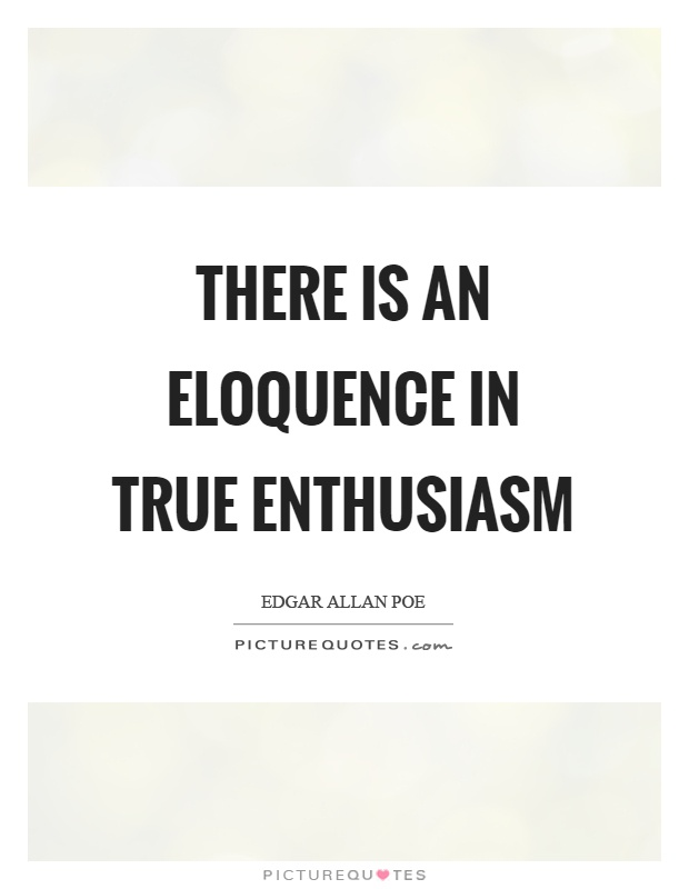 There is an eloquence in true enthusiasm Picture Quote #1