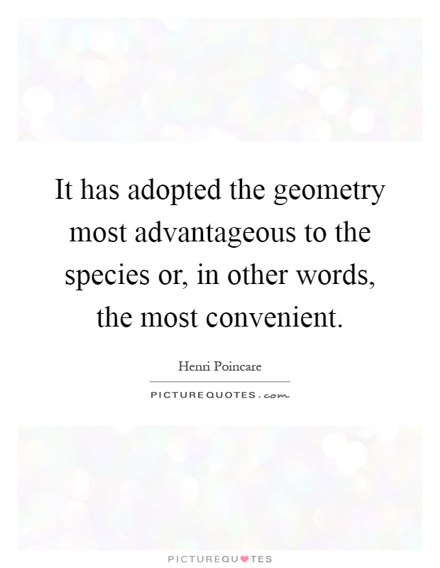 It has adopted the geometry most advantageous to the species or, in other words, the most convenient Picture Quote #1