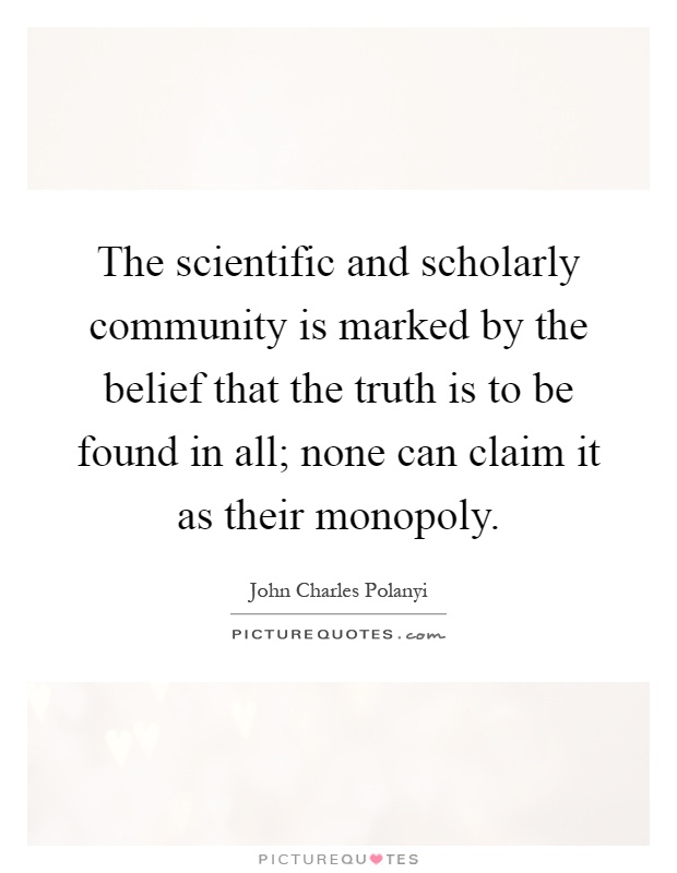 The scientific and scholarly community is marked by the belief that the truth is to be found in all; none can claim it as their monopoly Picture Quote #1