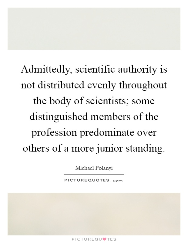 Admittedly, scientific authority is not distributed evenly throughout the body of scientists; some distinguished members of the profession predominate over others of a more junior standing Picture Quote #1