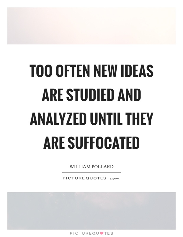 Too often new ideas are studied and analyzed until they are suffocated Picture Quote #1