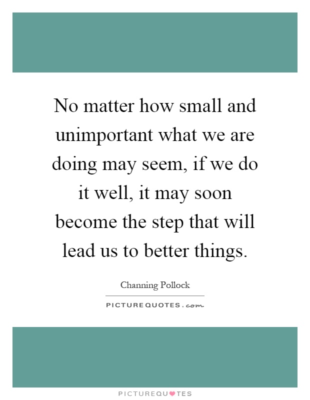 No matter how small and unimportant what we are doing may seem, if we do it well, it may soon become the step that will lead us to better things Picture Quote #1