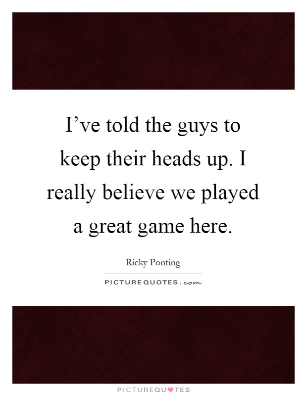 I've told the guys to keep their heads up. I really believe we played a great game here Picture Quote #1
