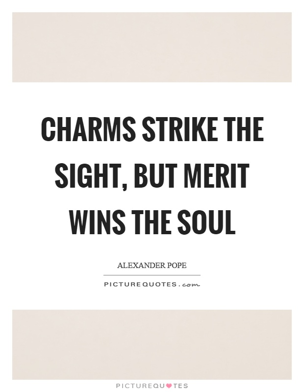 Charms strike the sight, but merit wins the soul Picture Quote #1