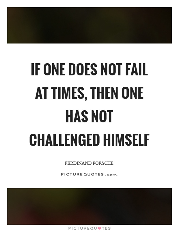 If one does not fail at times, then one has not challenged himself Picture Quote #1