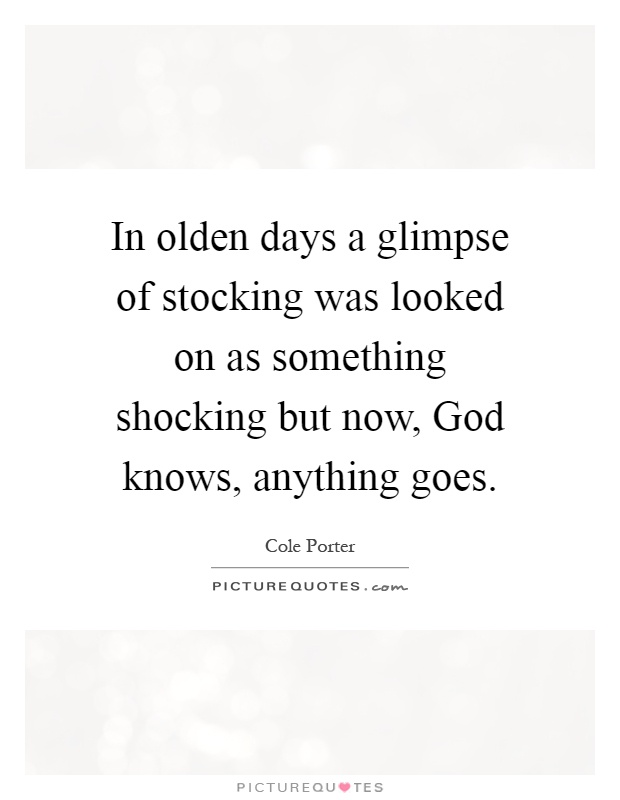 In olden days a glimpse of stocking was looked on as something shocking but now, God knows, anything goes Picture Quote #1