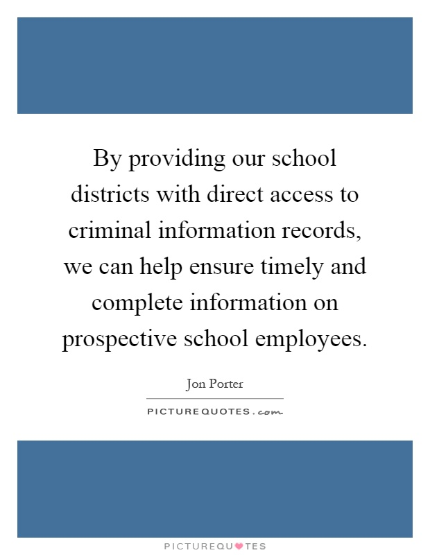 By providing our school districts with direct access to criminal information records, we can help ensure timely and complete information on prospective school employees Picture Quote #1
