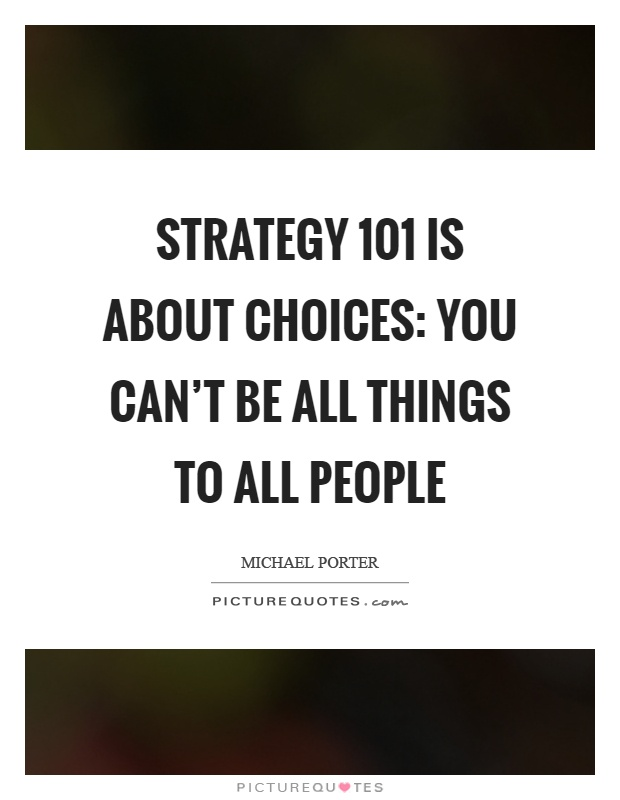 Strategy 101 is about choices: You can't be all things to all people Picture Quote #1