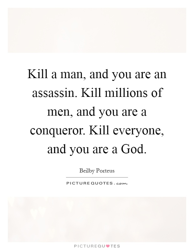 Kill a man, and you are an assassin. Kill millions of men, and you are a conqueror. Kill everyone, and you are a God Picture Quote #1