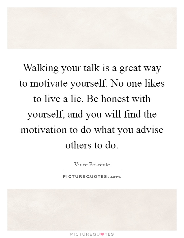 Walking Your Talk Is A Great Way To Motivate Yourself No One