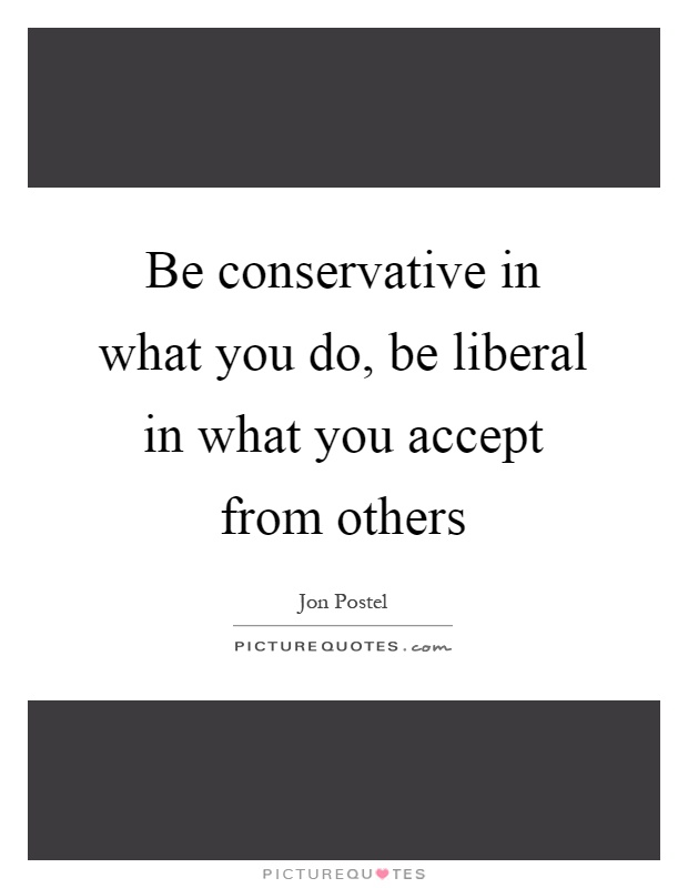 Be conservative in what you do, be liberal in what you accept from others Picture Quote #1