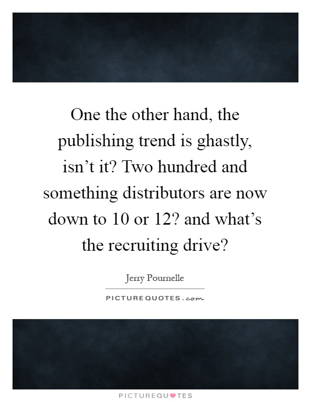 One the other hand, the publishing trend is ghastly, isn't it? Two hundred and something distributors are now down to 10 or 12? and what's the recruiting drive? Picture Quote #1