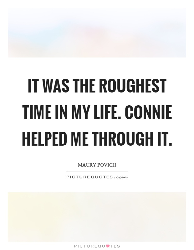It was the roughest time in my life. Connie helped me through it Picture Quote #1