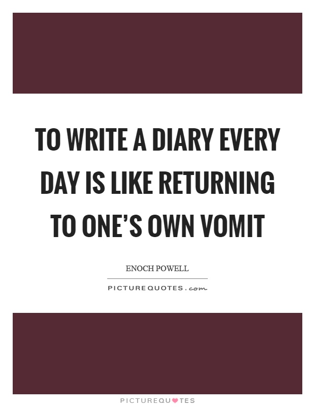 To write a diary every day is like returning to one's own vomit Picture Quote #1