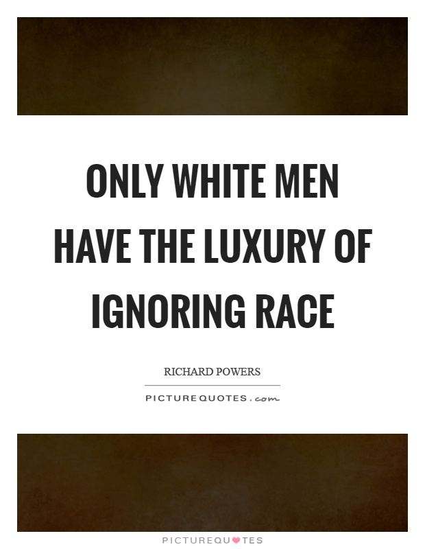 Only white men have the luxury of ignoring race Picture Quote #1
