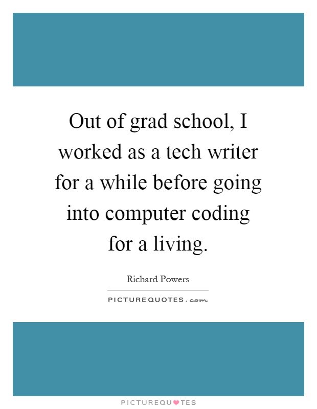 Out of grad school, I worked as a tech writer for a while before going into computer coding for a living Picture Quote #1