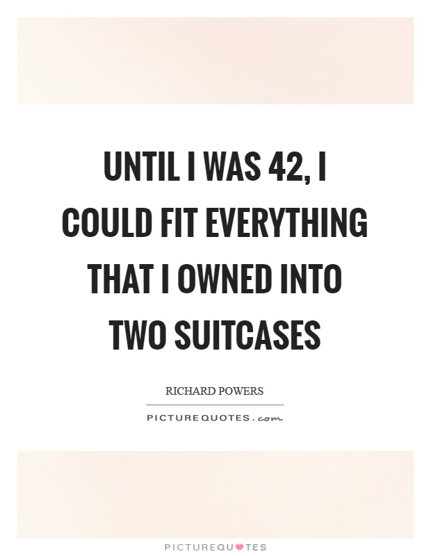 Until I was 42, I could fit everything that I owned into two suitcases Picture Quote #1