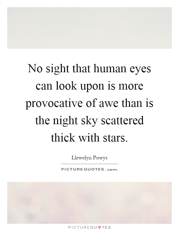 No sight that human eyes can look upon is more provocative of awe than is the night sky scattered thick with stars Picture Quote #1