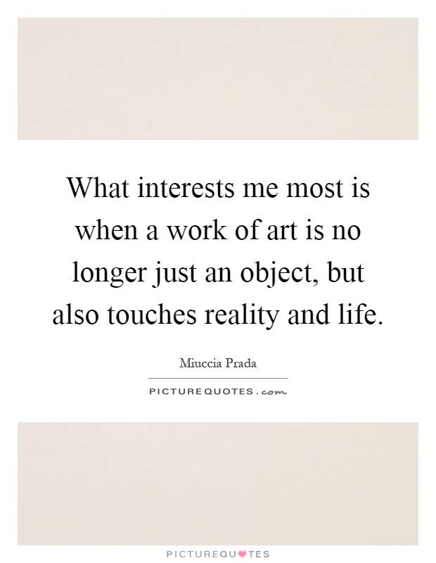 What interests me most is when a work of art is no longer just an object, but also touches reality and life Picture Quote #1