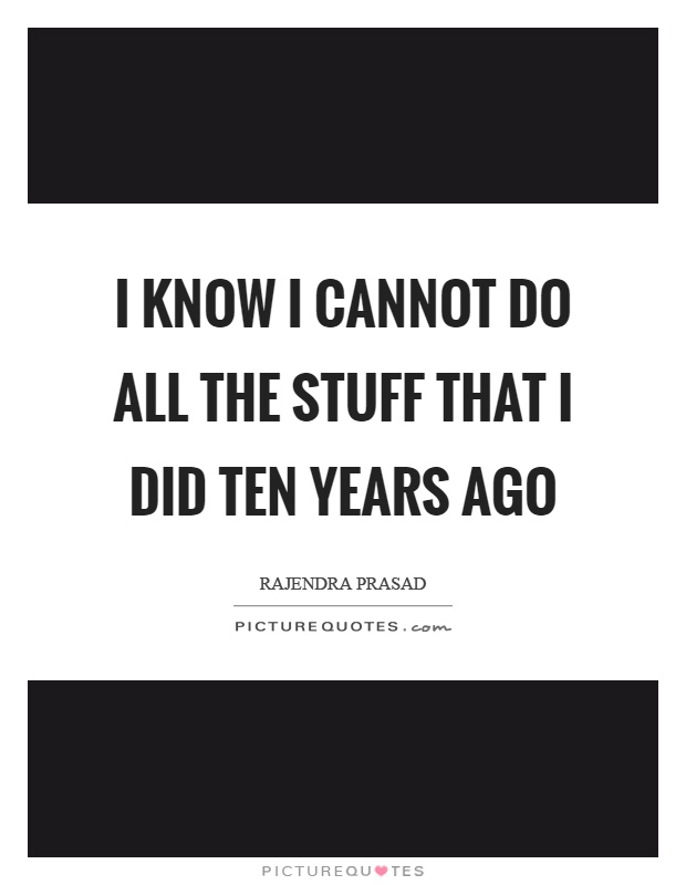 I know I cannot do all the stuff that I did ten years ago Picture Quote #1