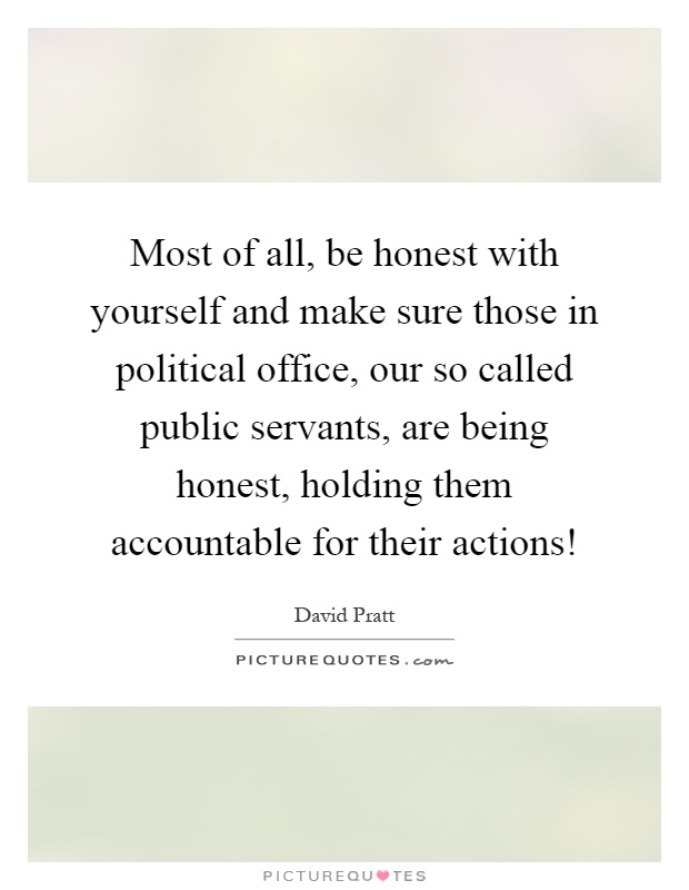 Most of all, be honest with yourself and make sure those in political office, our so called public servants, are being honest, holding them accountable for their actions! Picture Quote #1