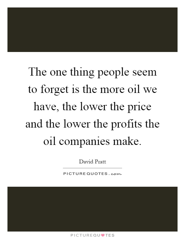 The one thing people seem to forget is the more oil we have, the lower the price and the lower the profits the oil companies make Picture Quote #1