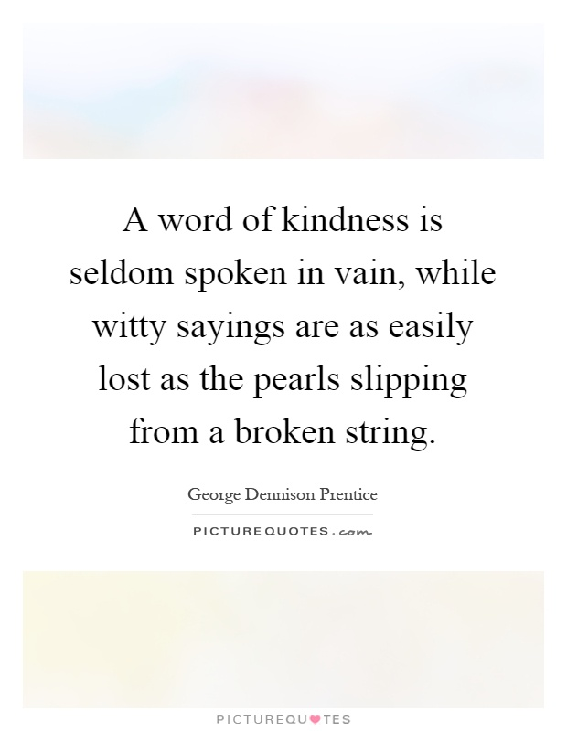 A word of kindness is seldom spoken in vain, while witty sayings are as easily lost as the pearls slipping from a broken string Picture Quote #1