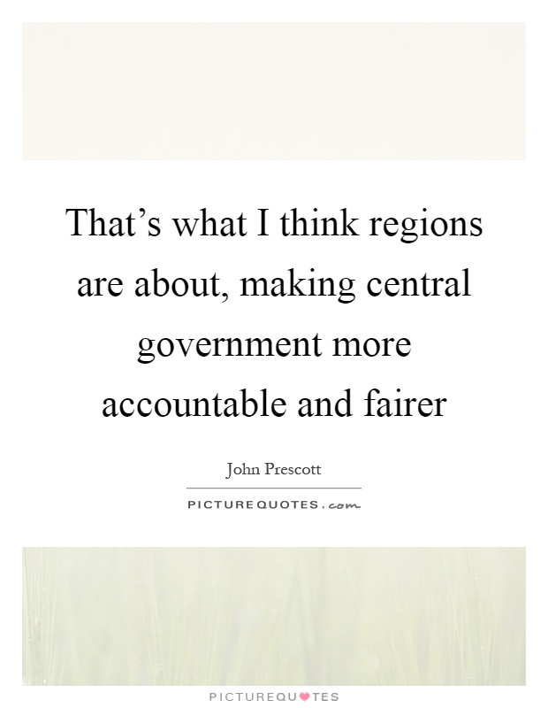 That's what I think regions are about, making central government more accountable and fairer Picture Quote #1