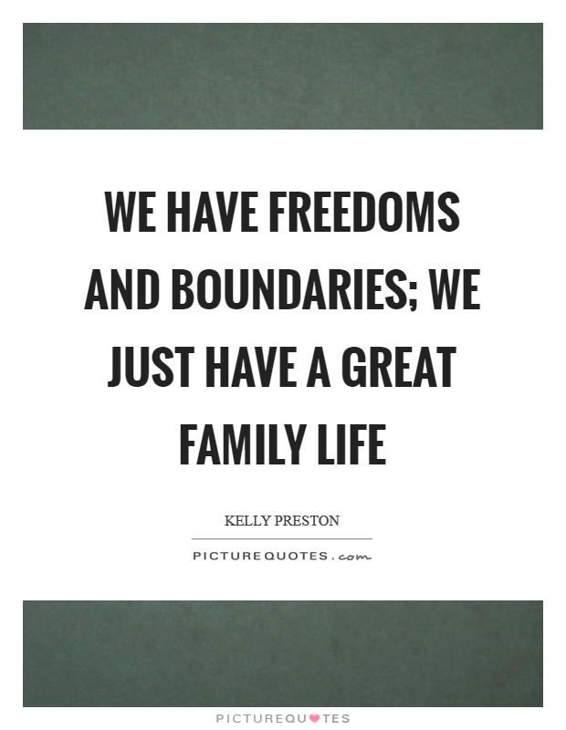 We have freedoms and boundaries; we just have a great family life Picture Quote #1