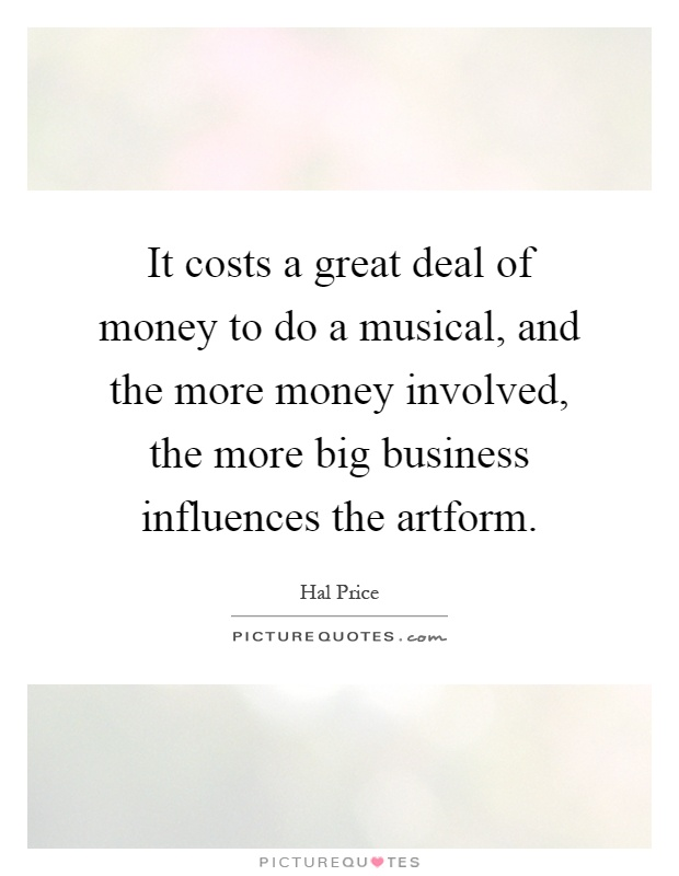 It costs a great deal of money to do a musical, and the more money involved, the more big business influences the artform Picture Quote #1