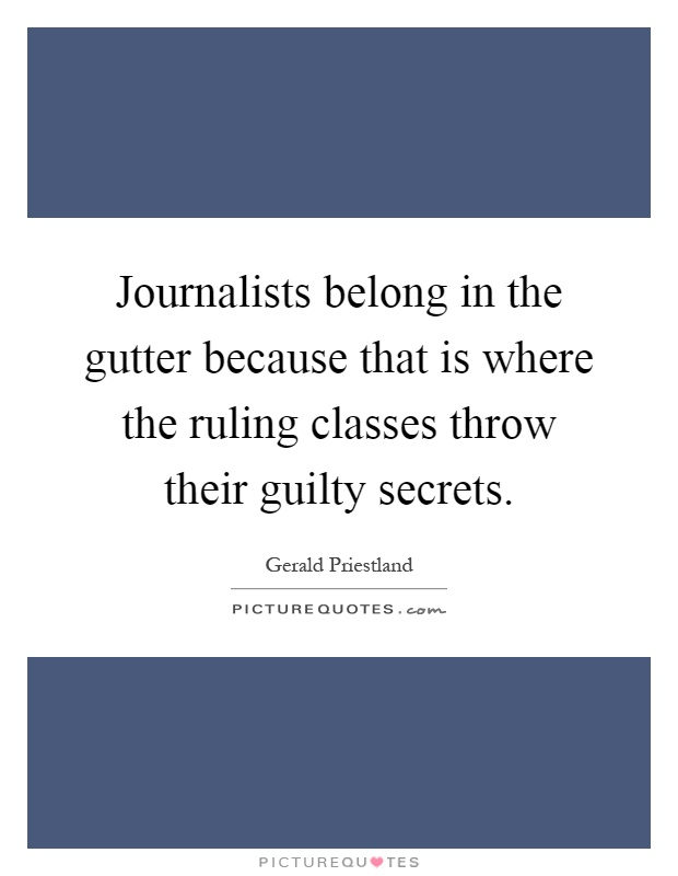 Journalists belong in the gutter because that is where the ruling classes throw their guilty secrets Picture Quote #1