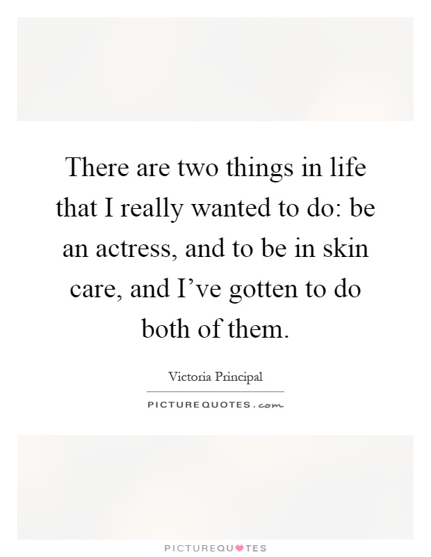 There are two things in life that I really wanted to do: be an actress, and to be in skin care, and I've gotten to do both of them Picture Quote #1