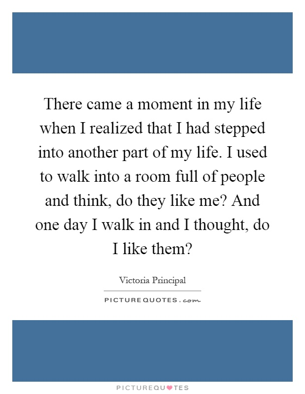 There came a moment in my life when I realized that I had stepped into another part of my life. I used to walk into a room full of people and think, do they like me? And one day I walk in and I thought, do I like them? Picture Quote #1