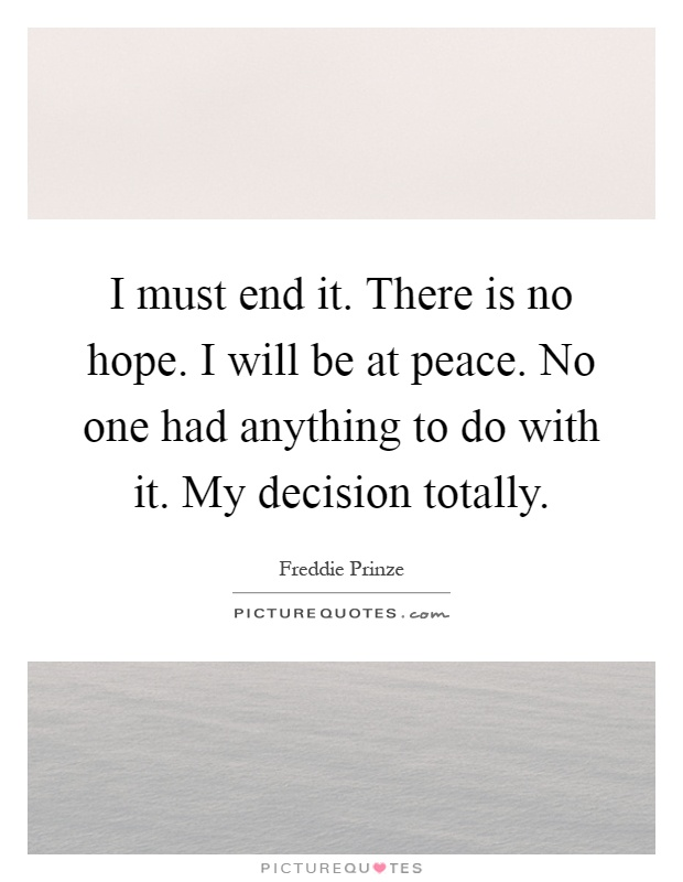 I must end it. There is no hope. I will be at peace. No one had anything to do with it. My decision totally Picture Quote #1