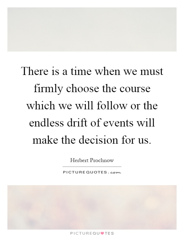 There is a time when we must firmly choose the course which we will follow or the endless drift of events will make the decision for us Picture Quote #1