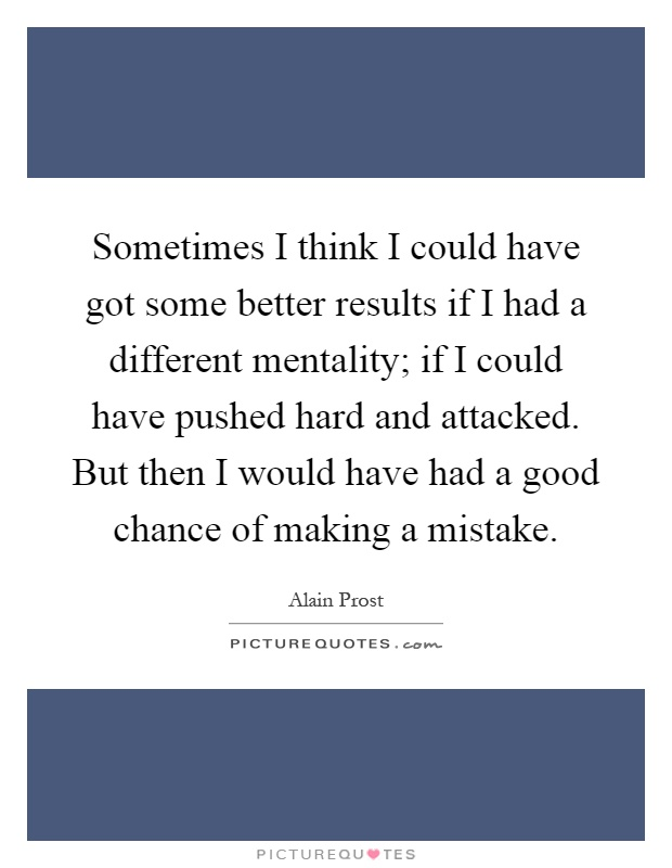 Sometimes I think I could have got some better results if I had a different mentality; if I could have pushed hard and attacked. But then I would have had a good chance of making a mistake Picture Quote #1