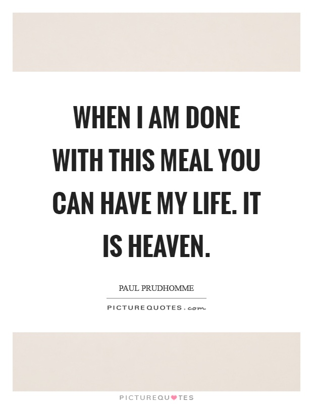 When I am done with this meal you can have my life. It is heaven Picture Quote #1