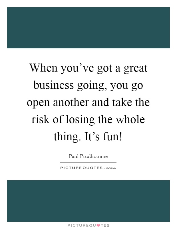 When you've got a great business going, you go open another and take the risk of losing the whole thing. It's fun! Picture Quote #1