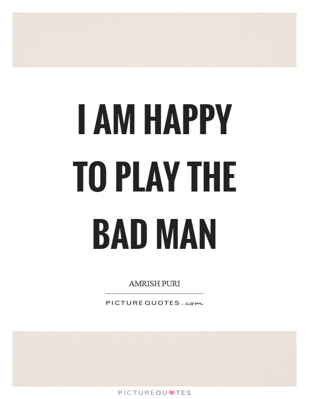I am happy to play the bad man Picture Quote #1