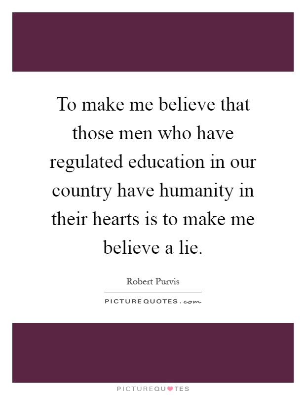 To make me believe that those men who have regulated education in our country have humanity in their hearts is to make me believe a lie Picture Quote #1